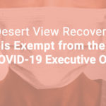 Desert View Recovery Exempt from COVID-19 Executive Order
